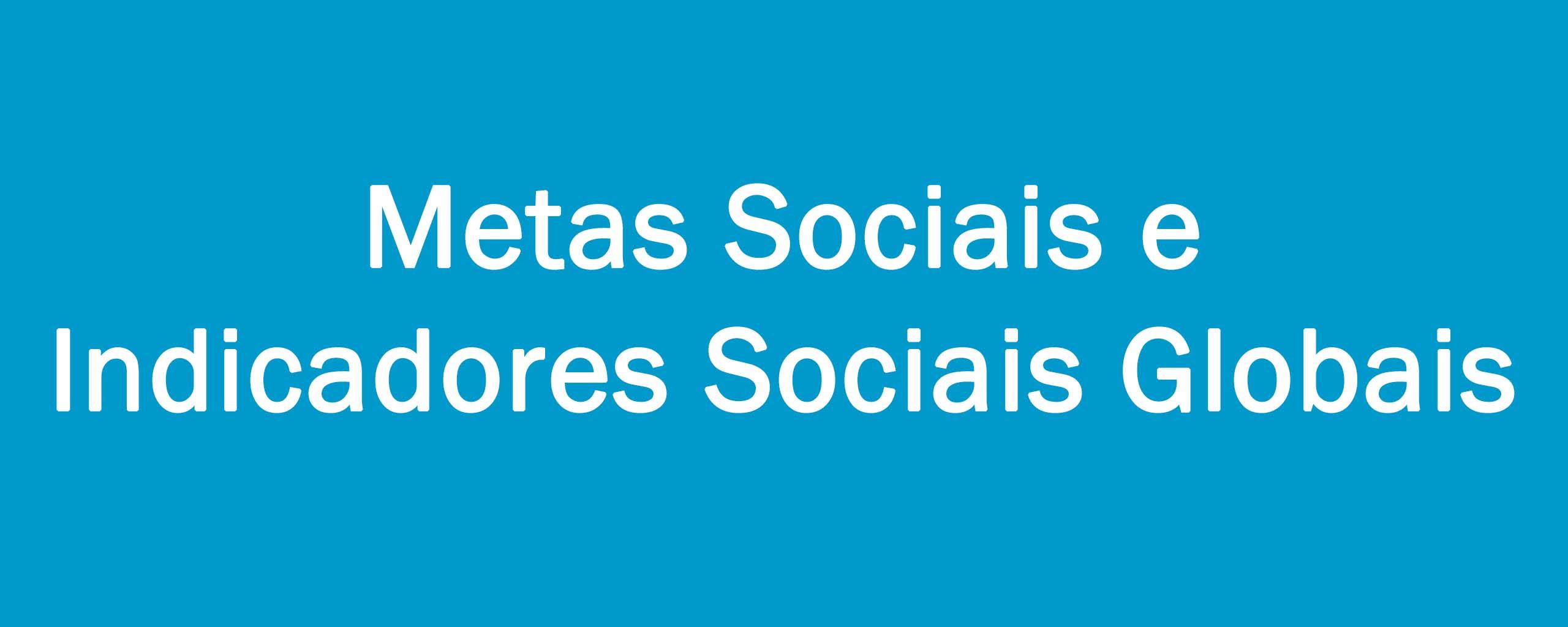 Metas Sociais e Indicadores Sociais Globais